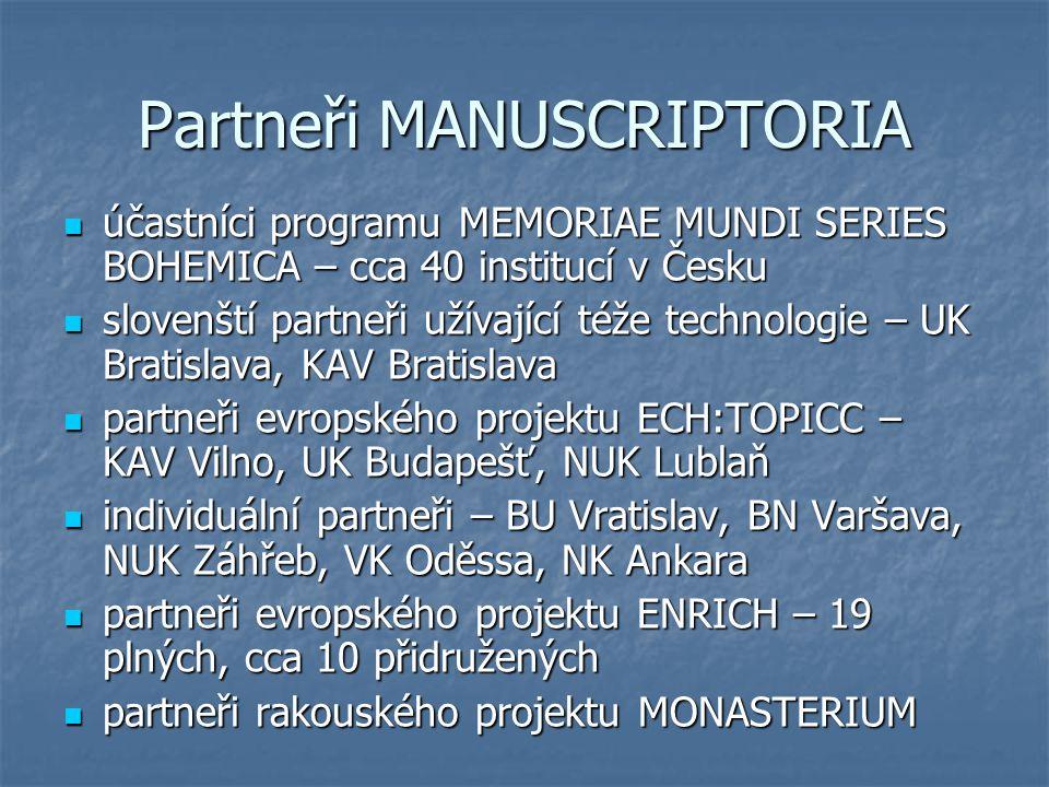 Partneři MANUSCRIPTORIA účastníci programu MEMORIAE MUNDI SERIES BOHEMICA – cca 40 institucí v Česku účastníci programu MEMORIAE MUNDI SERIES BOHEMICA – cca 40 institucí v Česku slovenští partneři užívající téže technologie – UK Bratislava, KAV Bratislava slovenští partneři užívající téže technologie – UK Bratislava, KAV Bratislava partneři evropského projektu ECH:TOPICC – KAV Vilno, UK Budapešť, NUK Lublaň partneři evropského projektu ECH:TOPICC – KAV Vilno, UK Budapešť, NUK Lublaň individuální partneři – BU Vratislav, BN Varšava, NUK Záhřeb, VK Oděssa, NK Ankara individuální partneři – BU Vratislav, BN Varšava, NUK Záhřeb, VK Oděssa, NK Ankara partneři evropského projektu ENRICH – 19 plných, cca 10 přidružených partneři evropského projektu ENRICH – 19 plných, cca 10 přidružených partneři rakouského projektu MONASTERIUM partneři rakouského projektu MONASTERIUM