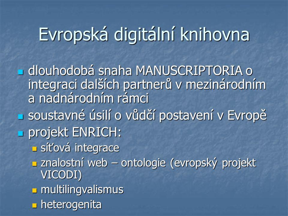 Evropská digitální knihovna dlouhodobá snaha MANUSCRIPTORIA o integraci dalších partnerů v mezinárodním a nadnárodním rámci dlouhodobá snaha MANUSCRIPTORIA o integraci dalších partnerů v mezinárodním a nadnárodním rámci soustavné úsilí o vůdčí postavení v Evropě soustavné úsilí o vůdčí postavení v Evropě projekt ENRICH: projekt ENRICH: síťová integrace síťová integrace znalostní web – ontologie (evropský projekt VICODI) znalostní web – ontologie (evropský projekt VICODI) multilingvalismus multilingvalismus heterogenita heterogenita