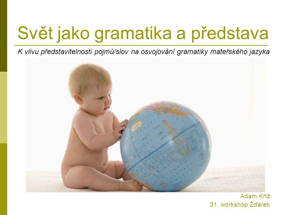 Svět jako gramatika a představa K vlivu představitelnosti pojmů/slov na osvojování gramatiky mateřského jazyka Adam Kříž 31. workshop Žďárek