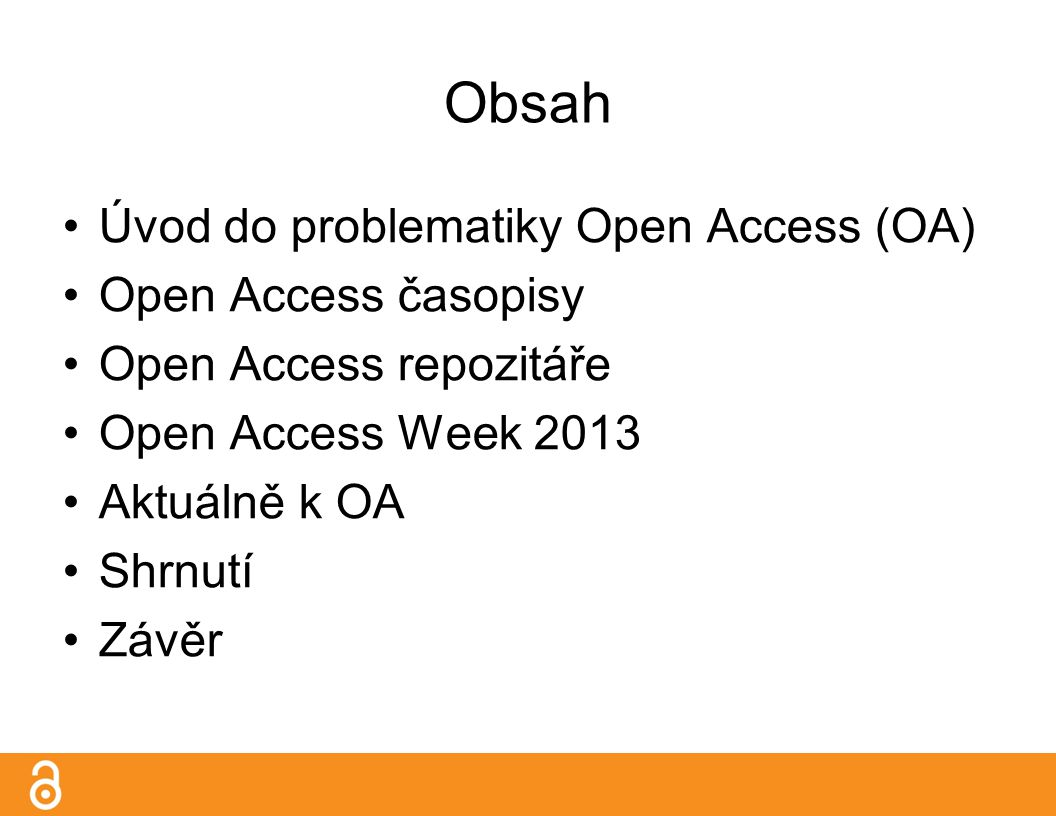 Obsah Úvod do problematiky Open Access (OA) Open Access časopisy Open Access repozitáře Open Access Week 2013 Aktuálně k OA Shrnutí Závěr
