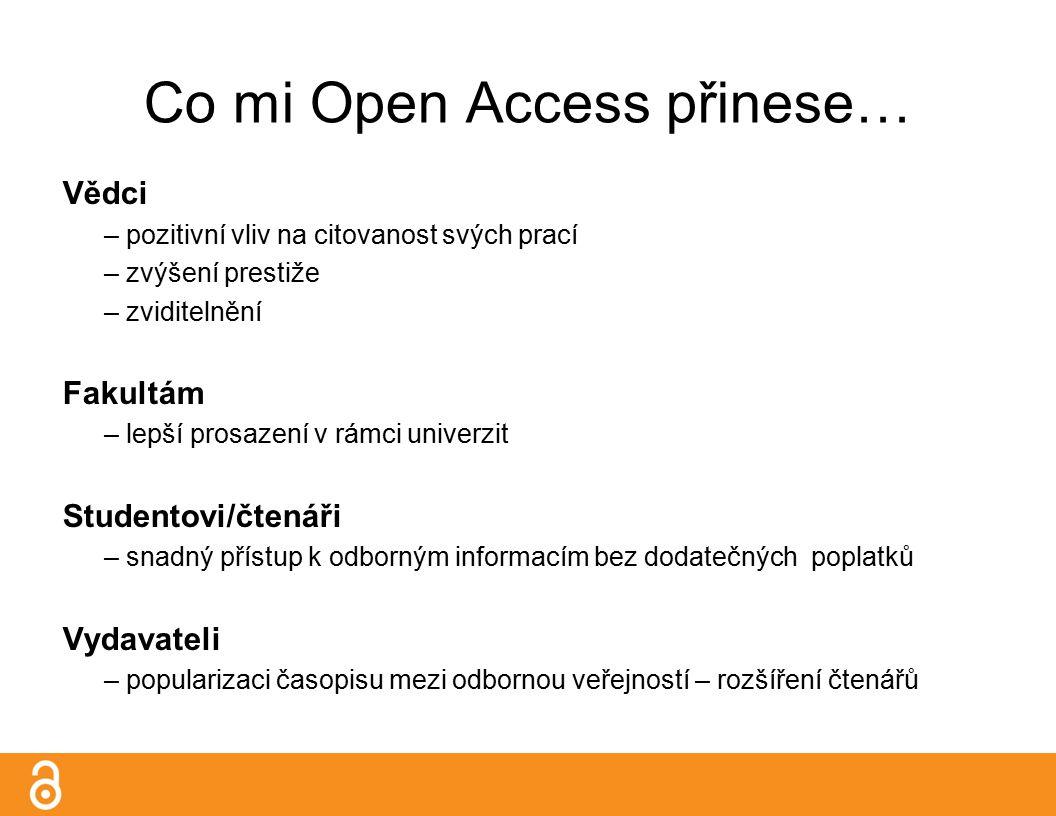 Co mi Open Access přinese… Vědci – pozitivní vliv na citovanost svých prací – zvýšení prestiže – zviditelnění Fakultám – lepší prosazení v rámci univerzit Studentovi/čtenáři – snadný přístup k odborným informacím bez dodatečných poplatků Vydavateli – popularizaci časopisu mezi odbornou veřejností – rozšíření čtenářů