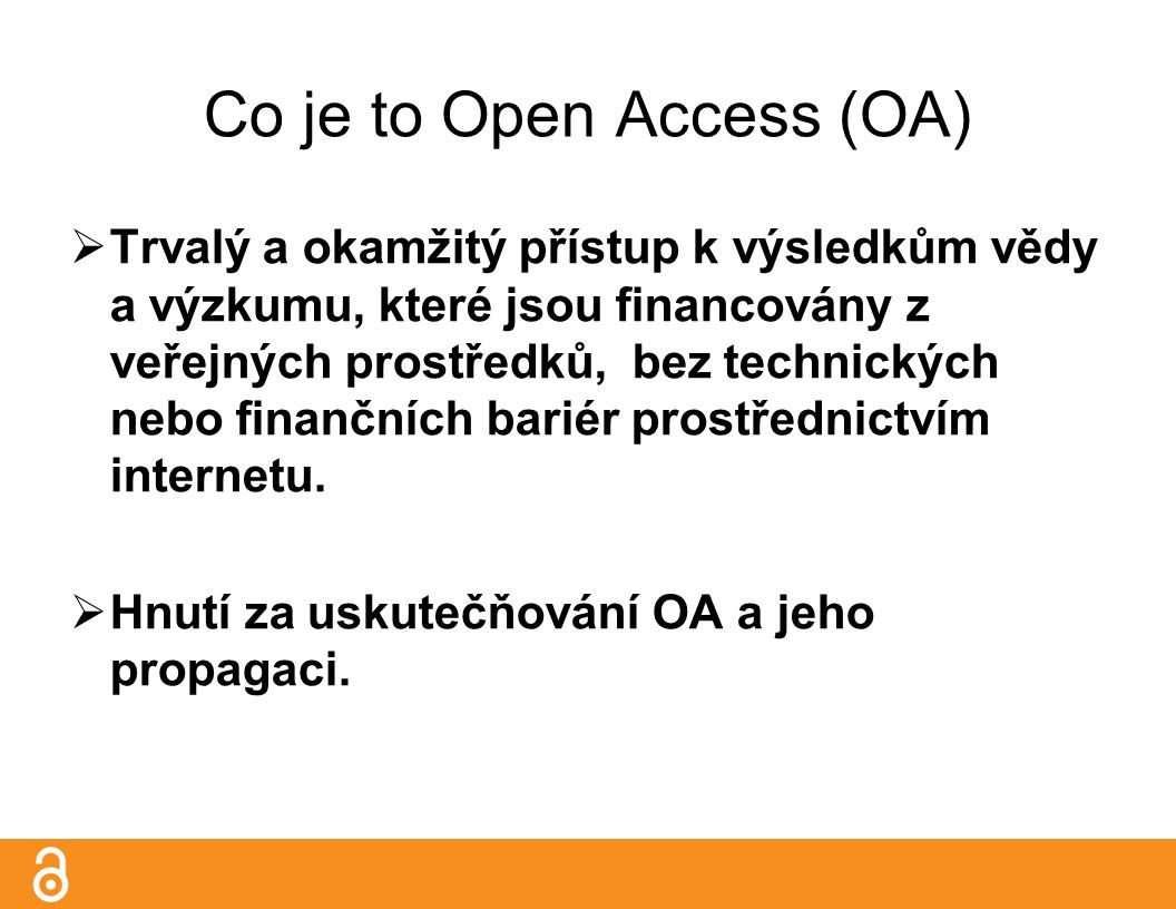 Co je to Open Access (OA)  Trvalý a okamžitý přístup k výsledkům vědy a výzkumu, které jsou financovány z veřejných prostředků, bez technických nebo finančních bariér prostřednictvím internetu.