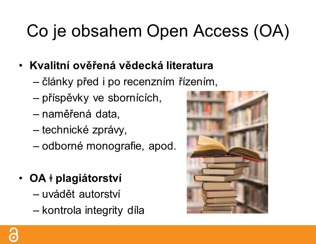 Co je obsahem Open Access (OA) Kvalitní ověřená vědecká literatura –články před i po recenzním řízením, –příspěvky ve sbornících, –naměřená data, –technické zprávy, –odborné monografie, apod.