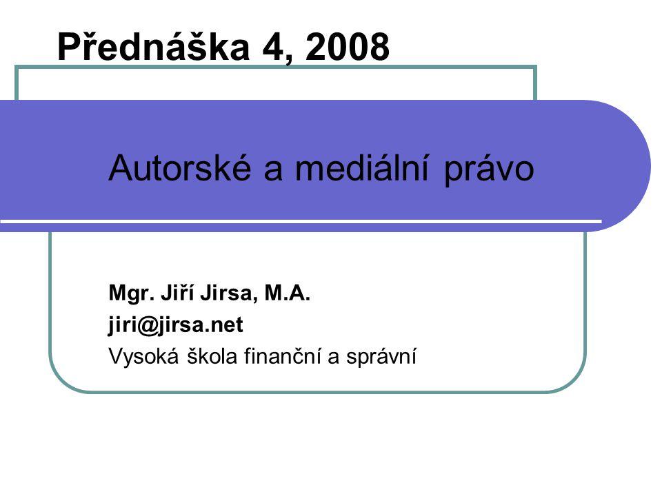 1 Přednáška 4, 2008 Autorské a mediální právo Mgr. Jiří Jirsa, M.A. jiri@jirsa.net Vysoká škola finanční a správní