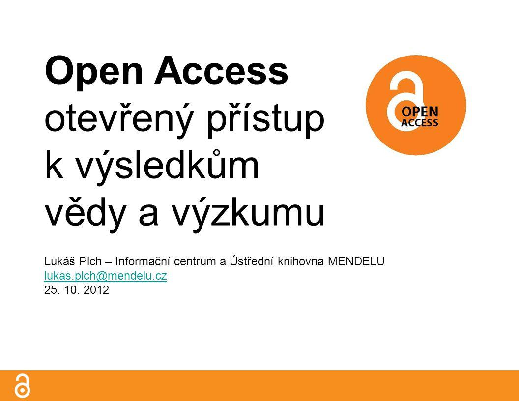 Open Access otevřený přístup k výsledkům vědy a výzkumu Lukáš Plch – Informační centrum a Ústřední knihovna MENDELU lukas.plch@mendelu.cz 25.