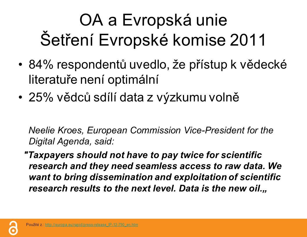 OA a Evropská unie Šetření Evropské komise 2011 84% respondentů uvedlo, že přístup k vědecké literatuře není optimální 25% vědců sdílí data z výzkumu volně Neelie Kroes, European Commission Vice-President for the Digital Agenda, said: Taxpayers should not have to pay twice for scientific research and they need seamless access to raw data.