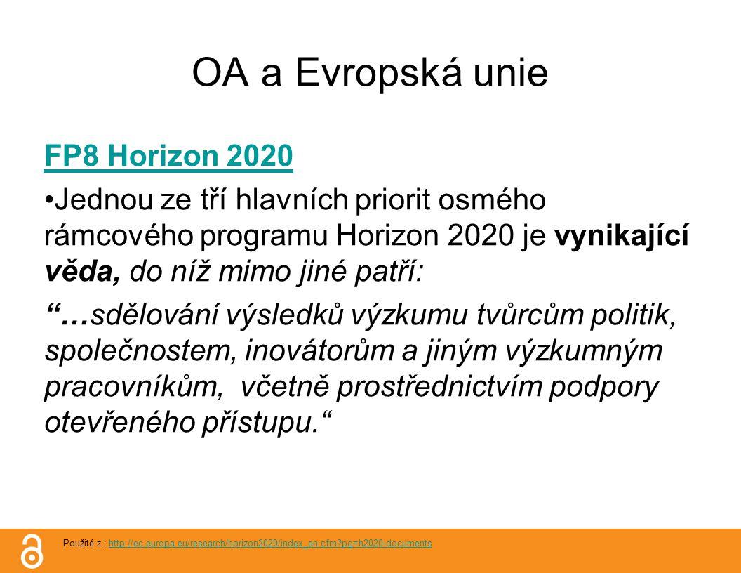 OA a Evropská unie FP8 Horizon 2020 Jednou ze tří hlavních priorit osmého rámcového programu Horizon 2020 je vynikající věda, do níž mimo jiné patří: …sdělování výsledků výzkumu tvůrcům politik, společnostem, inovátorům a jiným výzkumným pracovníkům, včetně prostřednictvím podpory otevřeného přístupu. Použité z.: http://ec.europa.eu/research/horizon2020/index_en.cfm pg=h2020-documentshttp://ec.europa.eu/research/horizon2020/index_en.cfm pg=h2020-documents