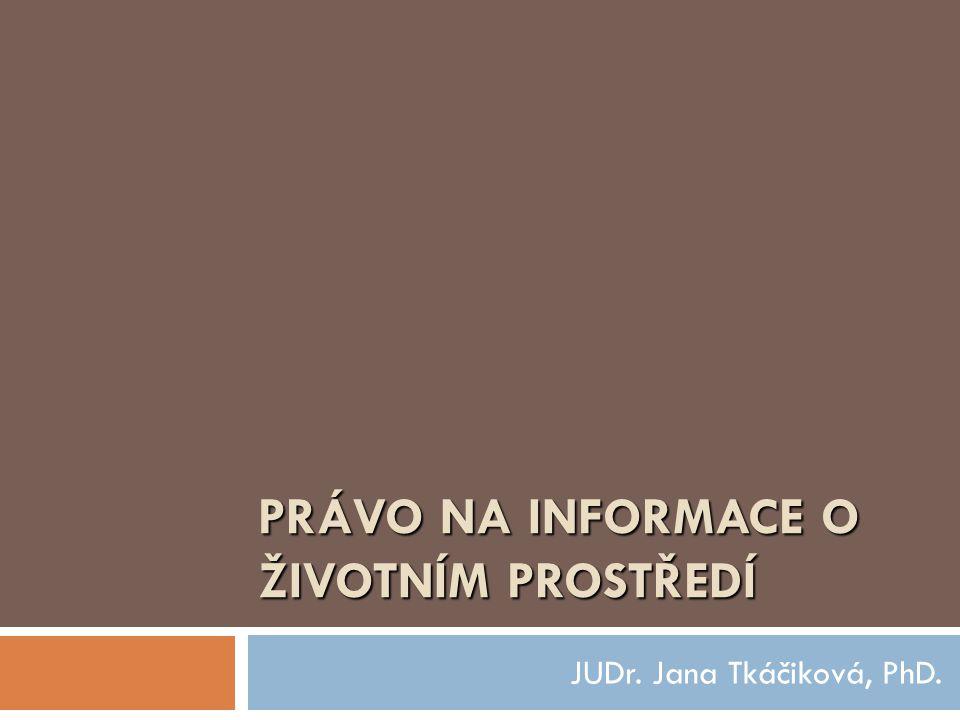 PRÁVO NA INFORMACE O ŽIVOTNÍM PROSTŘEDÍ JUDr. Jana Tkáčiková, PhD.