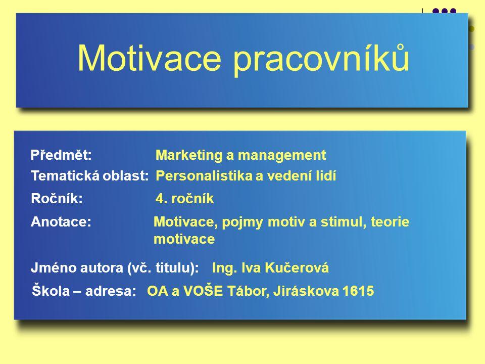 Motivace pracovníků Jméno autora (vč. titulu): Škola – adresa: Ročník: Předmět: Anotace: 4. ročník Marketing a management Ing. Iva Kučerová OA a VOŠE