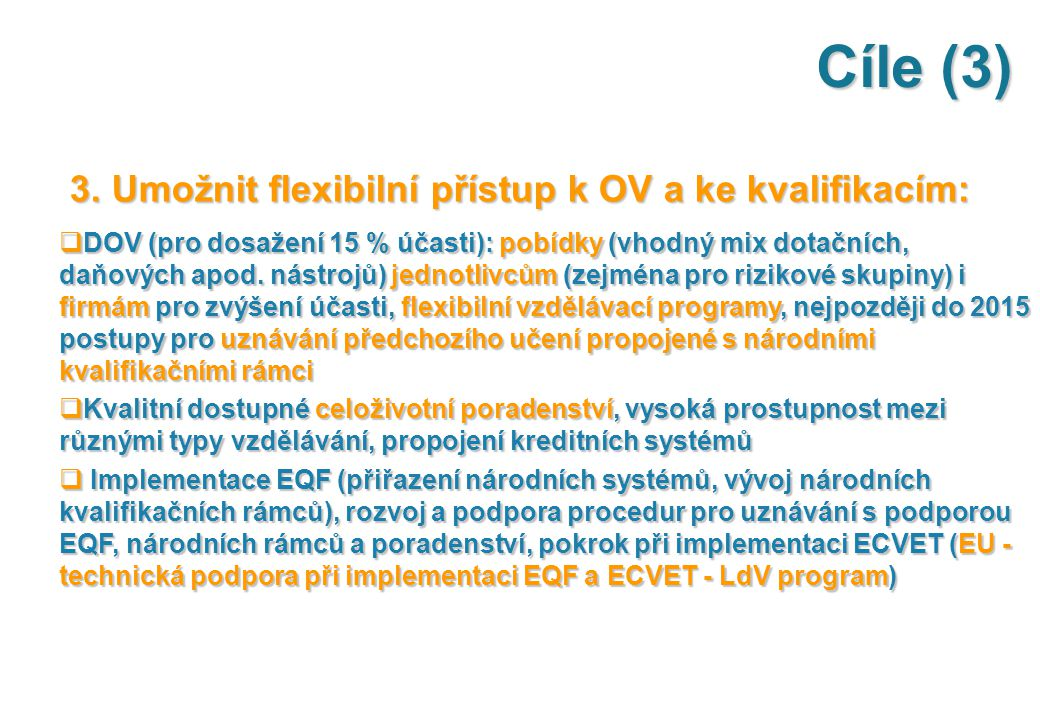 Cíle (3) 3. Umožnit flexibilní přístup k OV a ke kvalifikacím: 3. Umožnit flexibilní přístup k OV a ke kvalifikacím:  DOV (pro dosažení 15 % účasti):