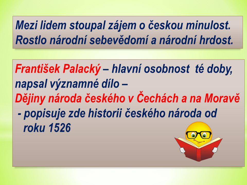 Mezi lidem stoupal zájem o českou minulost. Rostlo národní sebevědomí a národní hrdost. František Palacký – hlavní osobnost té doby, napsal významné d