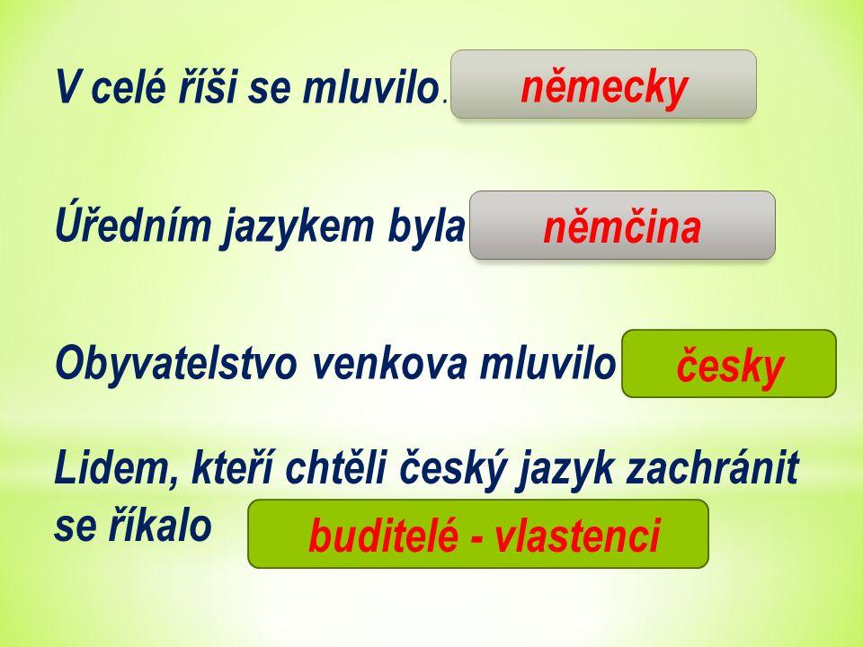 V celé říši se mluvilo ………………………….., Úředním jazykem byla ……………… Obyvatelstvo venkova mluvilo …………….. česky němčina německy Lidem, kteří chtěli český