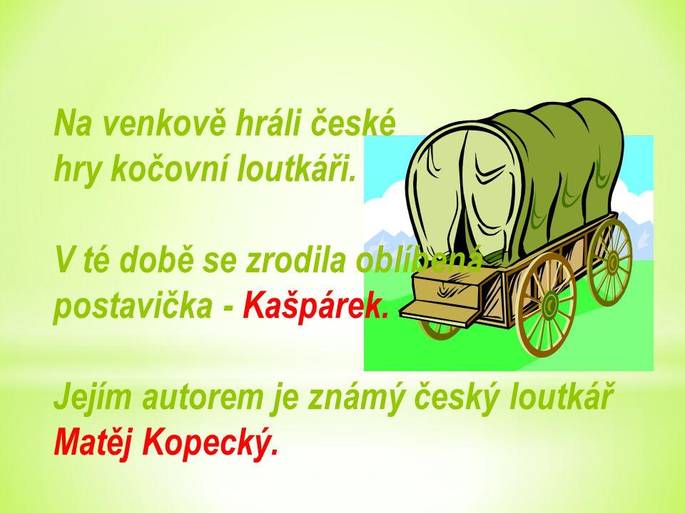Na venkově hráli české hry kočovní loutkáři. V té době se zrodila oblíbená postavička - Kašpárek. Jejím autorem je známý český loutkář Matěj Kopecký.