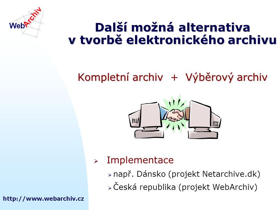 http://www.webarchiv.cz Další možná alternativa v tvorbě elektronického archivu Kompletní archivVýběrový archiv Kompletní archiv + Výběrový archiv  Implementace  např.