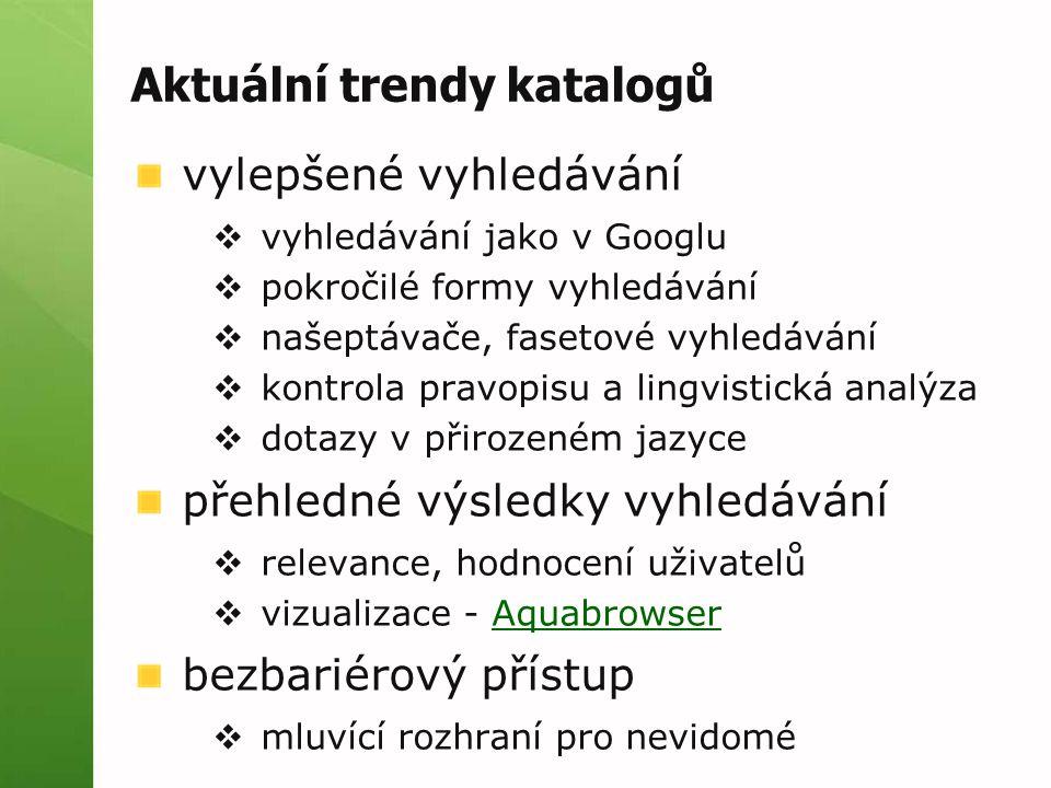 Aktuální trendy katalogů vylepšené vyhledávání  vyhledávání jako v Googlu  pokročilé formy vyhledávání  našeptávače, fasetové vyhledávání  kontrola pravopisu a lingvistická analýza  dotazy v přirozeném jazyce přehledné výsledky vyhledávání  relevance, hodnocení uživatelů  vizualizace - AquabrowserAquabrowser bezbariérový přístup  mluvící rozhraní pro nevidomé