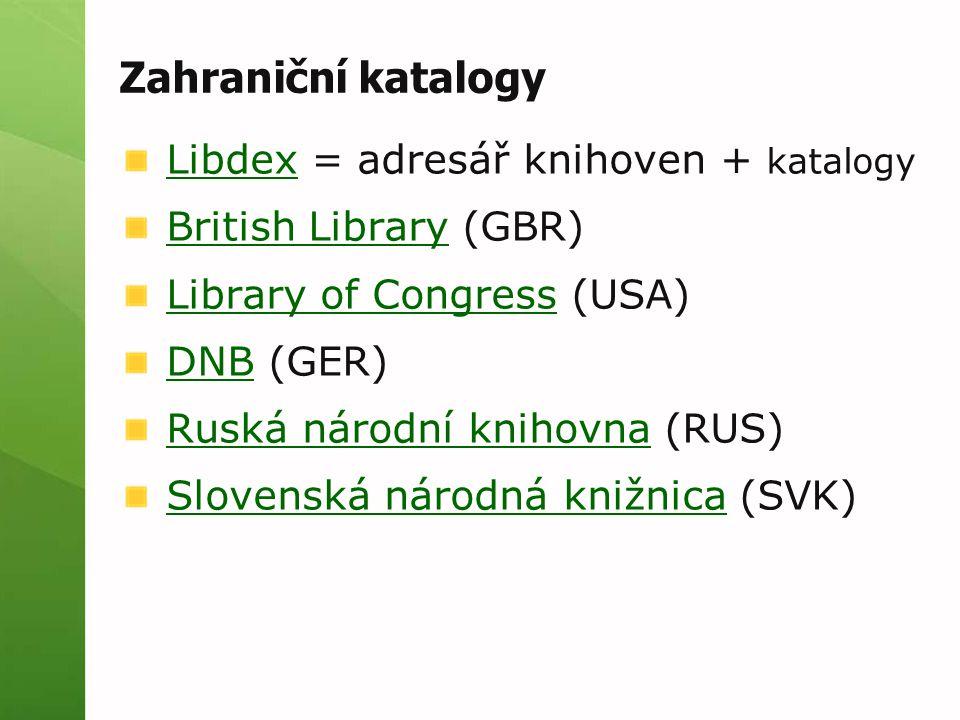 Zahraniční katalogy LibdexLibdex = adresář knihoven + katalogy British LibraryBritish Library (GBR) Library of CongressLibrary of Congress (USA) DNBDNB (GER) Ruská národní knihovnaRuská národní knihovna (RUS) Slovenská národná knižnicaSlovenská národná knižnica (SVK)