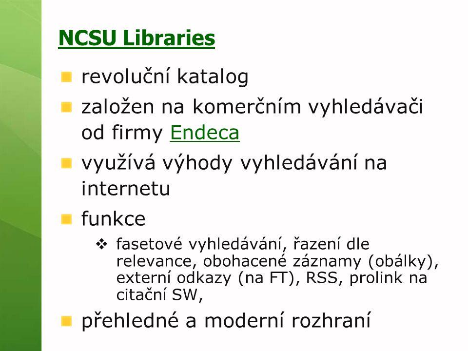 NCSU Libraries revoluční katalog založen na komerčním vyhledávači od firmy EndecaEndeca využívá výhody vyhledávání na internetu funkce  fasetové vyhledávání, řazení dle relevance, obohacené záznamy (obálky), externí odkazy (na FT), RSS, prolink na citační SW, přehledné a moderní rozhraní