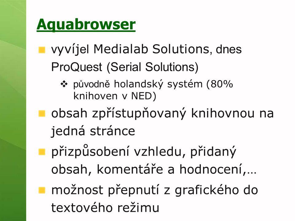 Aquabrowser v yvíj el Medialab Solutions, dnes ProQuest (Serial Solutions)  původně holandský systém (80% knihoven v NED) obsah zpřístupňovaný knihovnou na jedná stránce přizpůsobení vzhledu, přidaný obsah, komentáře a hodnocení,… možnost přepnutí z grafického do textového režimu