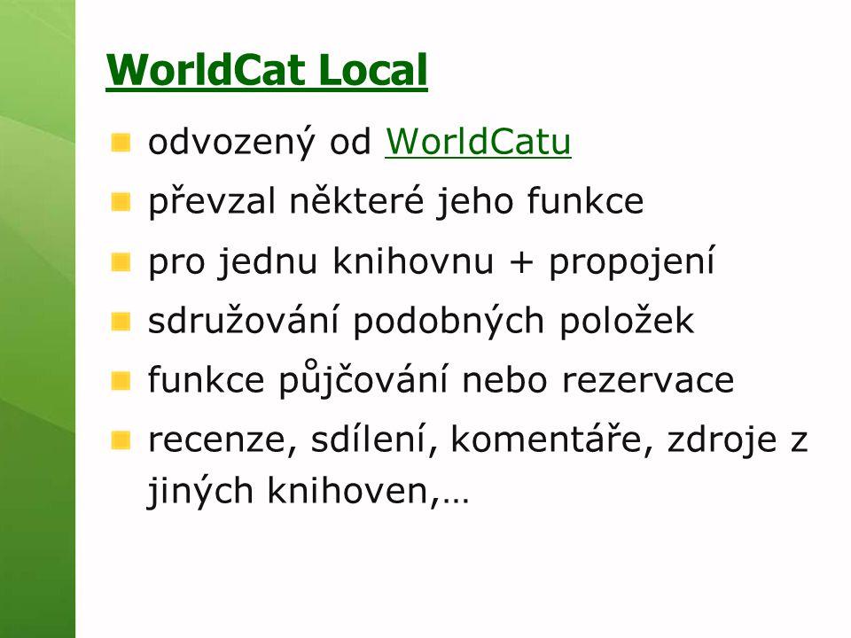 WorldCat Local odvozený od WorldCatuWorldCatu převzal některé jeho funkce pro jednu knihovnu + propojení sdružování podobných položek funkce půjčování nebo rezervace recenze, sdílení, komentáře, zdroje z jiných knihoven,…
