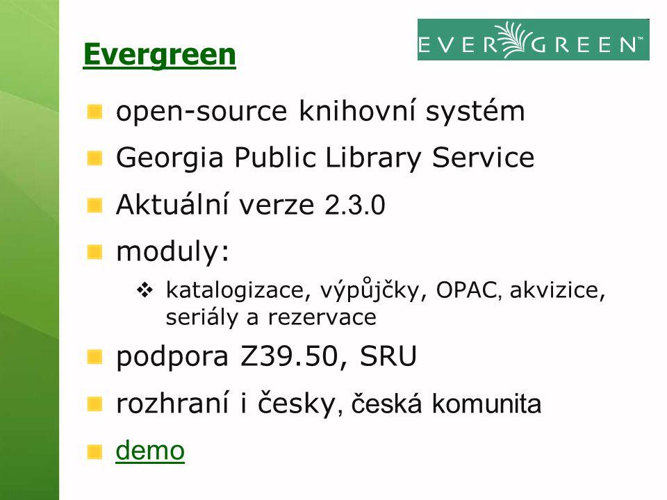 Evergreen open-source knihovní systém Georgia Public Library Service Aktuální verze 2.3.0 moduly:  katalogizace, výpůjčky, OPAC, akvizice, seriály a rezervace podpora Z39.50, SRU rozhraní i česky, česká komunita demo