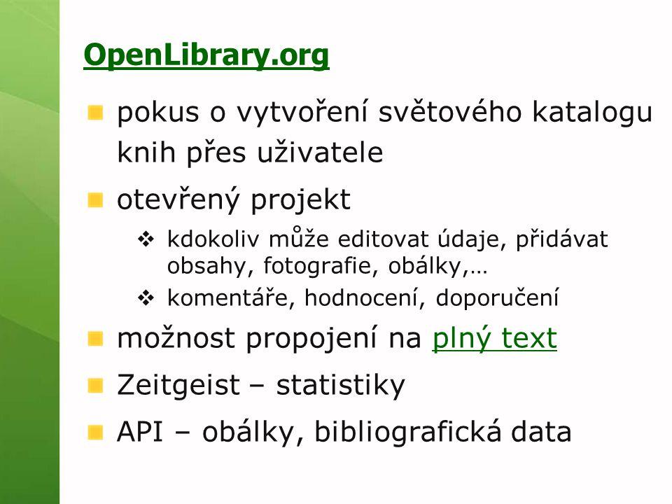 OpenLibrary.org pokus o vytvoření světového katalogu knih přes uživatele otevřený projekt  kdokoliv může editovat údaje, přidávat obsahy, fotografie, obálky,…  komentáře, hodnocení, doporučení možnost propojení na plný textplný text Zeitgeist – statistiky API – obálky, bibliografická data