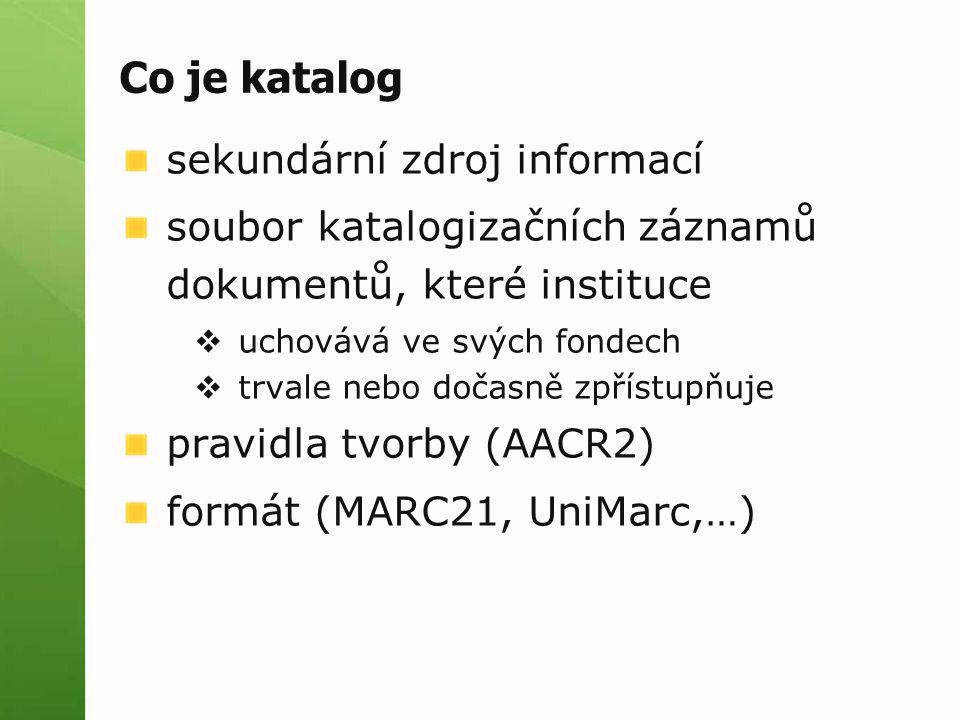 Co je katalog sekundární zdroj informací soubor katalogizačních záznamů dokumentů, které instituce  uchovává ve svých fondech  trvale nebo dočasně zpřístupňuje pravidla tvorby (AACR2) formát (MARC21, UniMarc,…)