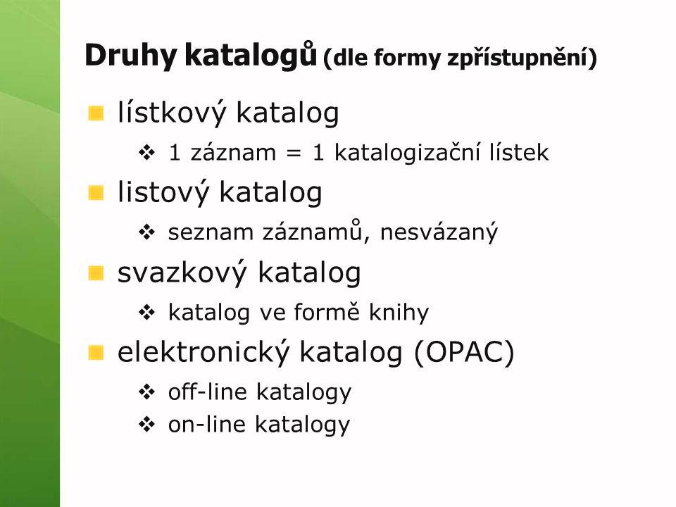 Druhy katalogů (dle formy zpřístupnění) lístkový katalog  1 záznam = 1 katalogizační lístek listový katalog  seznam záznamů, nesvázaný svazkový katalog  katalog ve formě knihy elektronický katalog (OPAC)  off-line katalogy  on-line katalogy