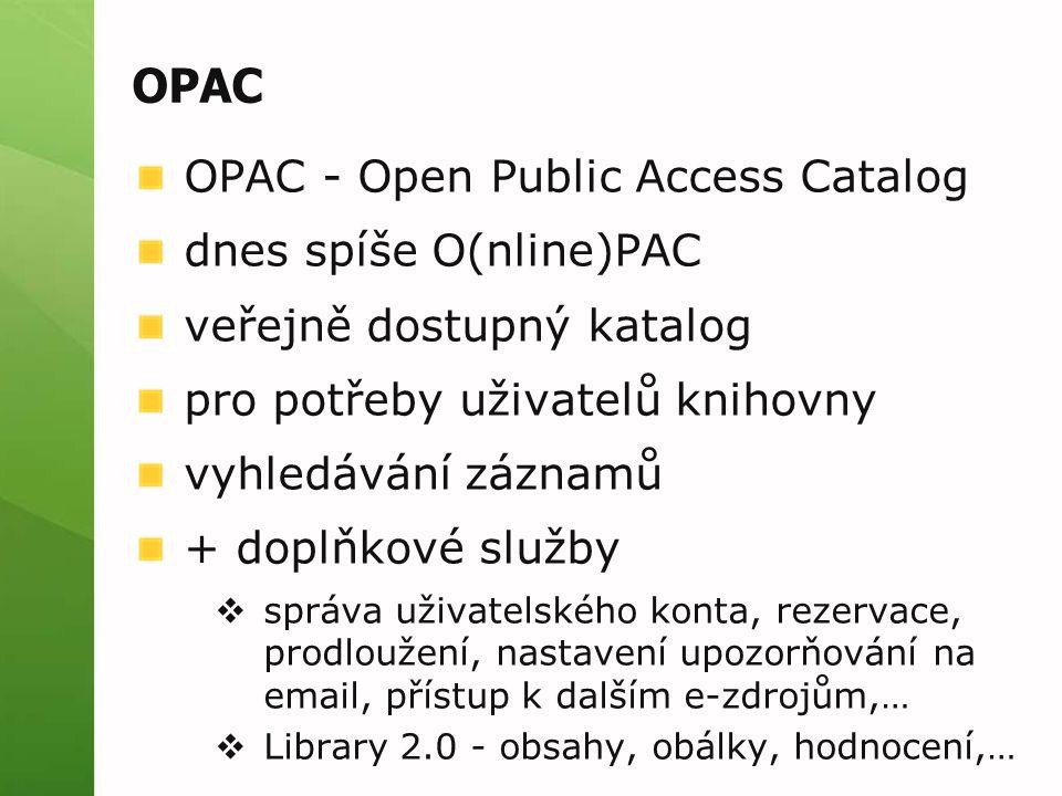 OPAC OPAC - Open Public Access Catalog dnes spíše O(nline)PAC veřejně dostupný katalog pro potřeby uživatelů knihovny vyhledávání záznamů + doplňkové služby  správa uživatelského konta, rezervace, prodloužení, nastavení upozorňování na email, přístup k dalším e-zdrojům,…  Library 2.0 - obsahy, obálky, hodnocení,…