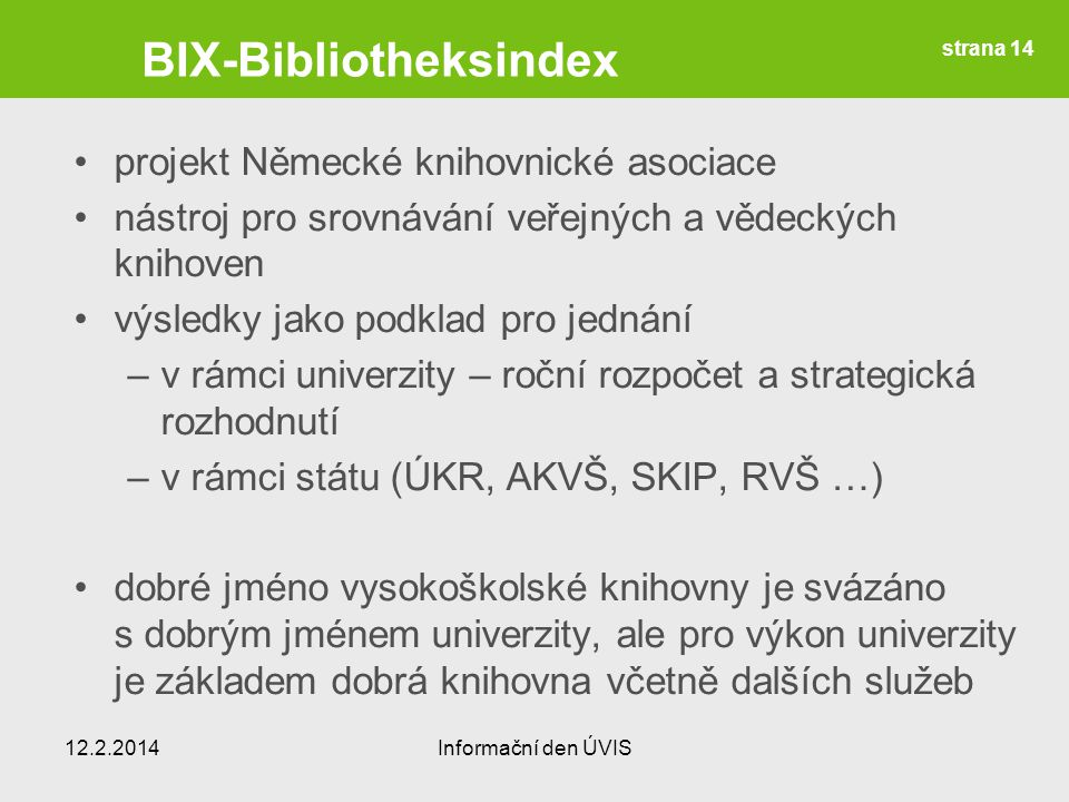 BIX-Bibliotheksindex projekt Německé knihovnické asociace nástroj pro srovnávání veřejných a vědeckých knihoven výsledky jako podklad pro jednání –v rámci univerzity – roční rozpočet a strategická rozhodnutí –v rámci státu (ÚKR, AKVŠ, SKIP, RVŠ …) dobré jméno vysokoškolské knihovny je svázáno s dobrým jménem univerzity, ale pro výkon univerzity je základem dobrá knihovna včetně dalších služeb 12.2.2014Informační den ÚVIS strana 14