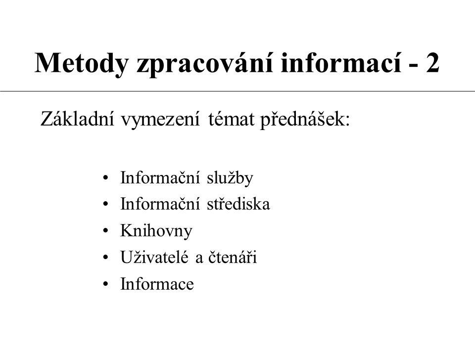 Metody zpracování informací - 2 Základní vymezení témat přednášek: Informační služby Informační střediska Knihovny Uživatelé a čtenáři Informace