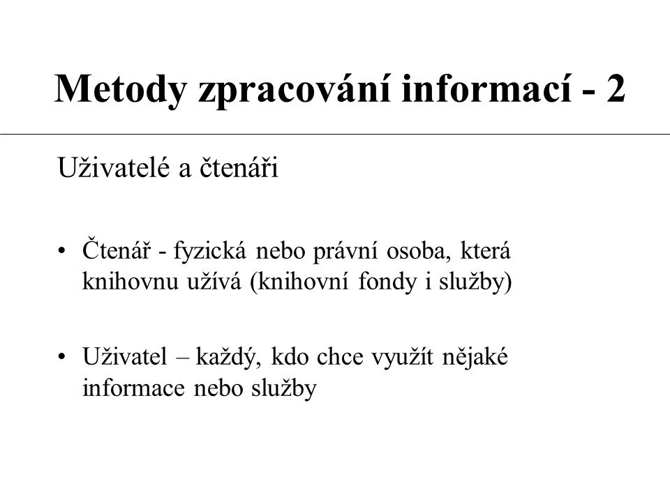 Metody zpracování informací - 2 Informace Sdělovaná fakta (ČSN ISO 5127-1) Obecný filozofický pojem Jakýkoliv poznatek, údaj, zpráva Informace je výsledkem činnosti lidí, vyjadřovaná a sdělovaná prostřednictvím znakových systémů (I.