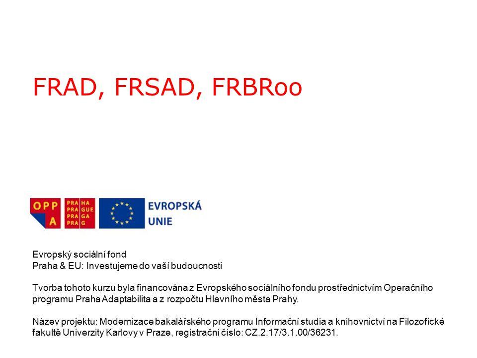 FRAD, FRSAD, FRBRoo Evropský sociální fond Praha & EU: Investujeme do vaší budoucnosti Tvorba tohoto kurzu byla financována z Evropského sociálního fondu prostřednictvím Operačního programu Praha Adaptabilita a z rozpočtu Hlavního města Prahy.