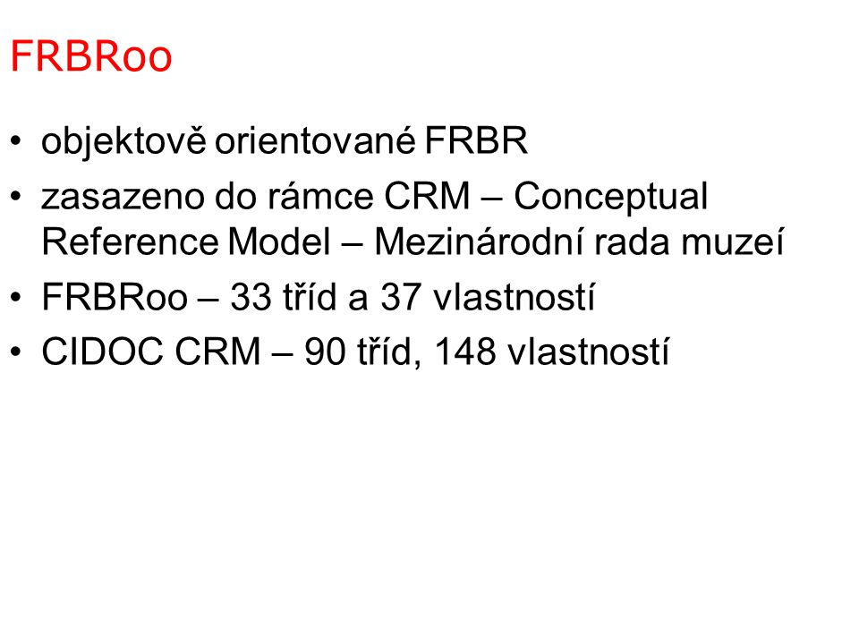 FRBRoo objektově orientované FRBR zasazeno do rámce CRM – Conceptual Reference Model – Mezinárodní rada muzeí FRBRoo – 33 tříd a 37 vlastností CIDOC CRM – 90 tříd, 148 vlastností