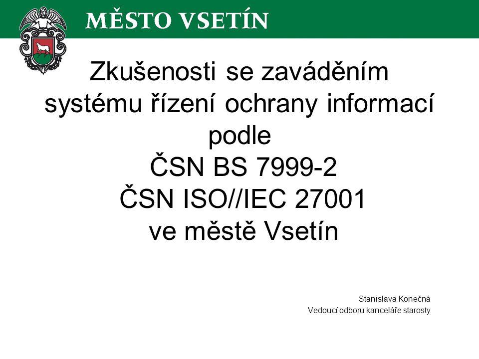 Zkušenosti se zaváděním systému řízení ochrany informací podle ČSN BS 7999-2 ČSN ISO//IEC 27001 ve městě Vsetín Stanislava Konečná Vedoucí odboru kanceláře starosty