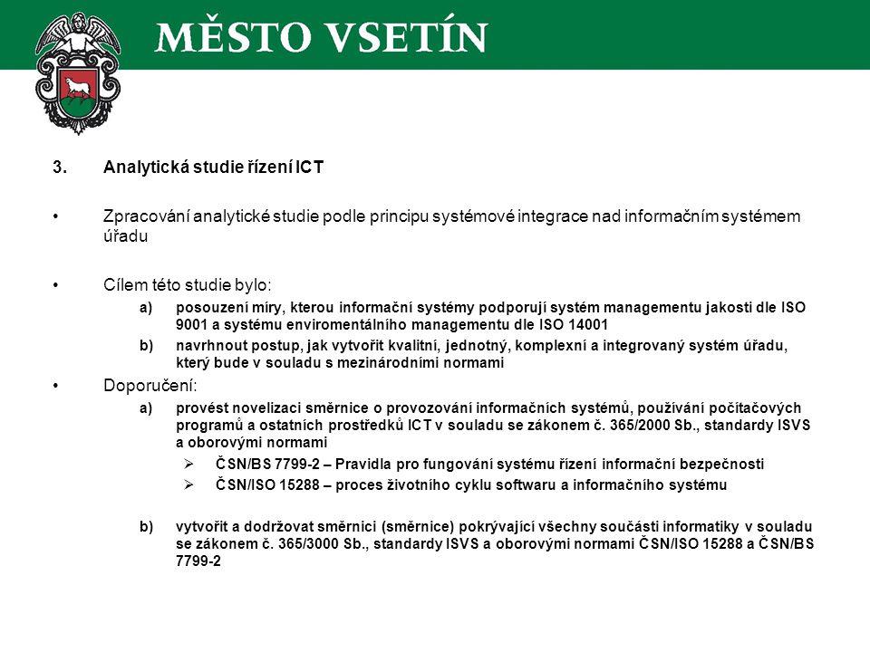 3.Analytická studie řízení ICT Zpracování analytické studie podle principu systémové integrace nad informačním systémem úřadu Cílem této studie bylo: a)posouzení míry, kterou informační systémy podporují systém managementu jakosti dle ISO 9001 a systému enviromentálního managementu dle ISO 14001 b)navrhnout postup, jak vytvořit kvalitní, jednotný, komplexní a integrovaný systém úřadu, který bude v souladu s mezinárodními normami Doporučení: a)provést novelizaci směrnice o provozování informačních systémů, používání počítačových programů a ostatních prostředků ICT v souladu se zákonem č.