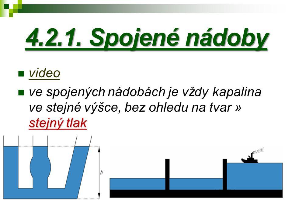 4.2.1. Spojené nádoby video stejný tlak ve spojených nádobách je vždy kapalina ve stejné výšce, bez ohledu na tvar » stejný tlak
