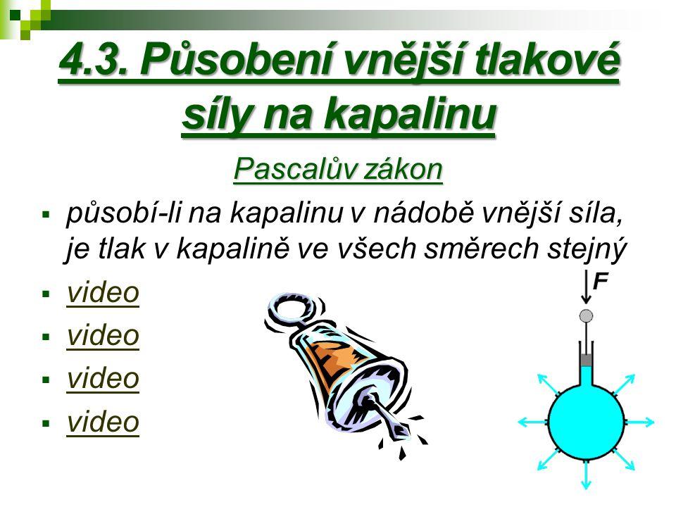 4.3. Působení vnější tlakové síly na kapalinu Pascalův zákon  působí-li na kapalinu v nádobě vnější síla, je tlak v kapalině ve všech směrech stejný