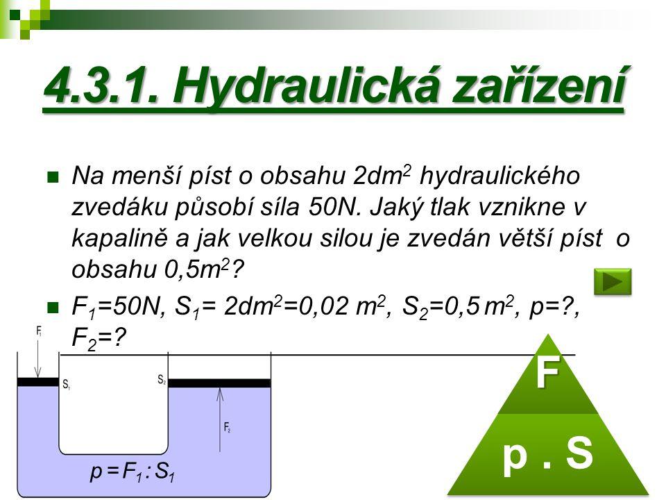 4.3.1. Hydraulická zařízení Na menší píst o obsahu 2dm 2 hydraulického zvedáku působí síla 50N. Jaký tlak vznikne v kapalině a jak velkou silou je zve