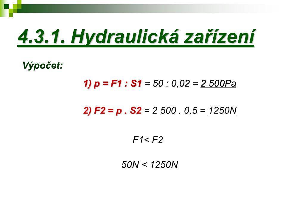 4.3.1. Hydraulická zařízení 2) F2 = p. S2 2) F2 = p. S2 = 2 500. 0,5 = 1250N 1) p = F1 : S1 1) p = F1 : S1 = 50 : 0,02 = 2 500Pa F1< F2 50N < 1250N Vý