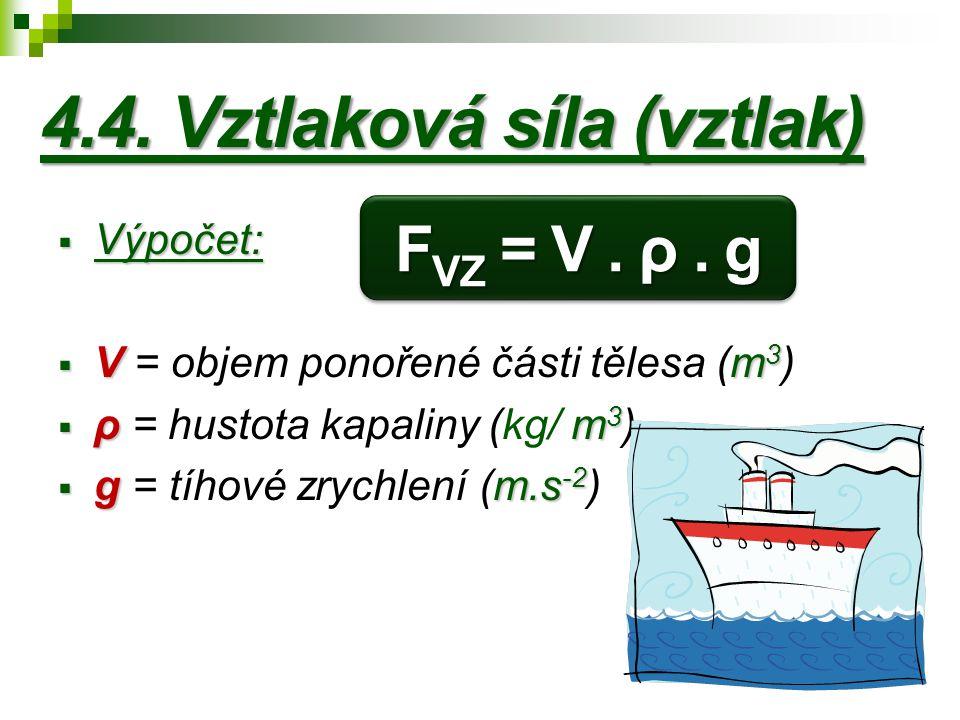 4.4. Vztlaková síla (vztlak)  Výpočet:  Vm 3  V = objem ponořené části tělesa (m 3 )  ρ m 3  ρ = hustota kapaliny (kg/ m 3 )  g m.s -2  g = tíh