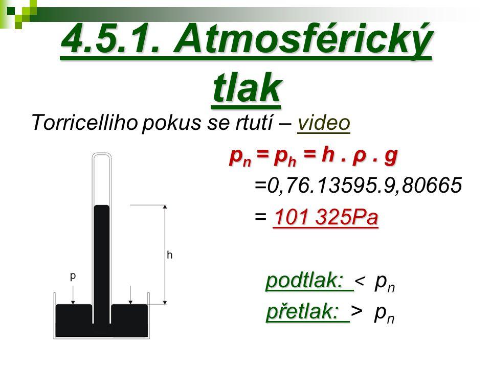 4.5.1. Atmosférický tlak Torricelliho pokus se rtutí – videovideo p n = p h = h. ρ. g =0,76.13595.9,80665 101 325Pa = 101 325Pa podtlak: podtlak: < p