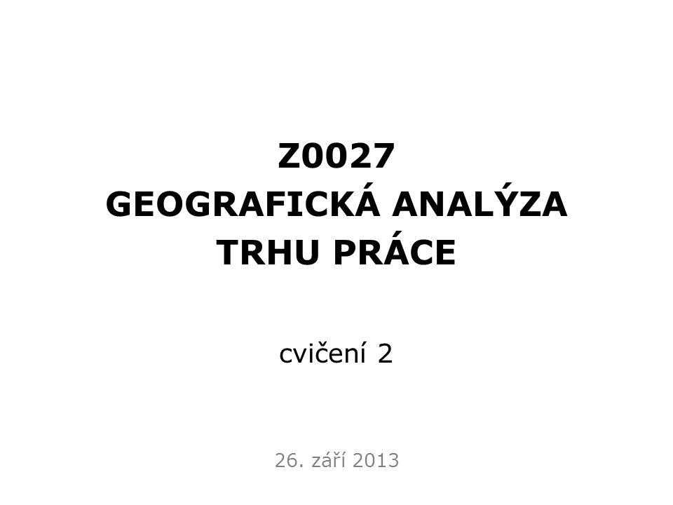 Z0027 GEOGRAFICKÁ ANALÝZA TRHU PRÁCE cvičení 2 26. září 2013