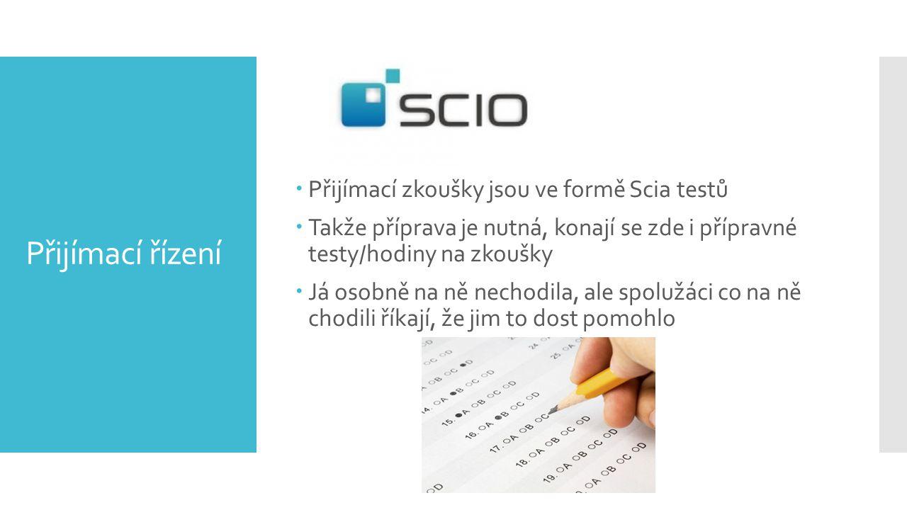 Přijímací řízení  Přijímací zkoušky jsou ve formě Scia testů  Takže příprava je nutná, konají se zde i přípravné testy/hodiny na zkoušky  Já osobně