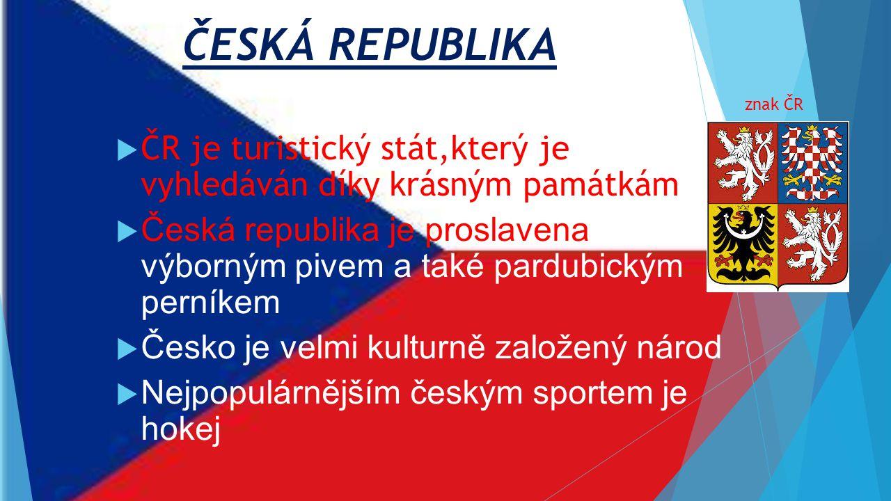 ČESKÁ REPUBLIKA  ČR je turistický stát,který je vyhledáván díky krásným památkám  Česká republika je proslavena výborným pivem a také pardubickým perníkem  Česko je velmi kulturně založený národ  Nejpopulárnějším českým sportem je hokej znak ČR