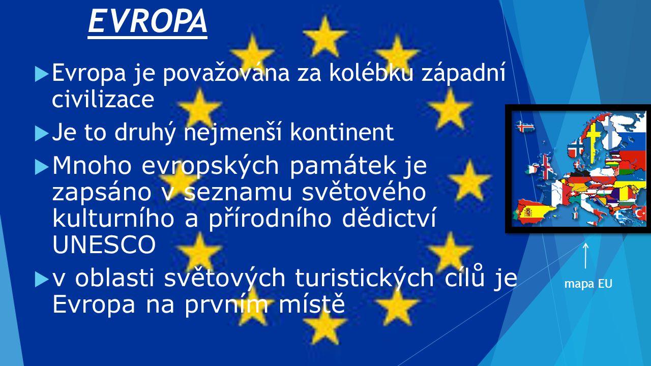 EVROPA  Evropa je považována za kolébku západní civilizace  Je to druhý nejmenší kontinent  Mnoho evropských památek je zapsáno v seznamu světového kulturního a přírodního dědictví UNESCO  v oblasti světových turistických cílů je Evropa na prvním místě mapa EU