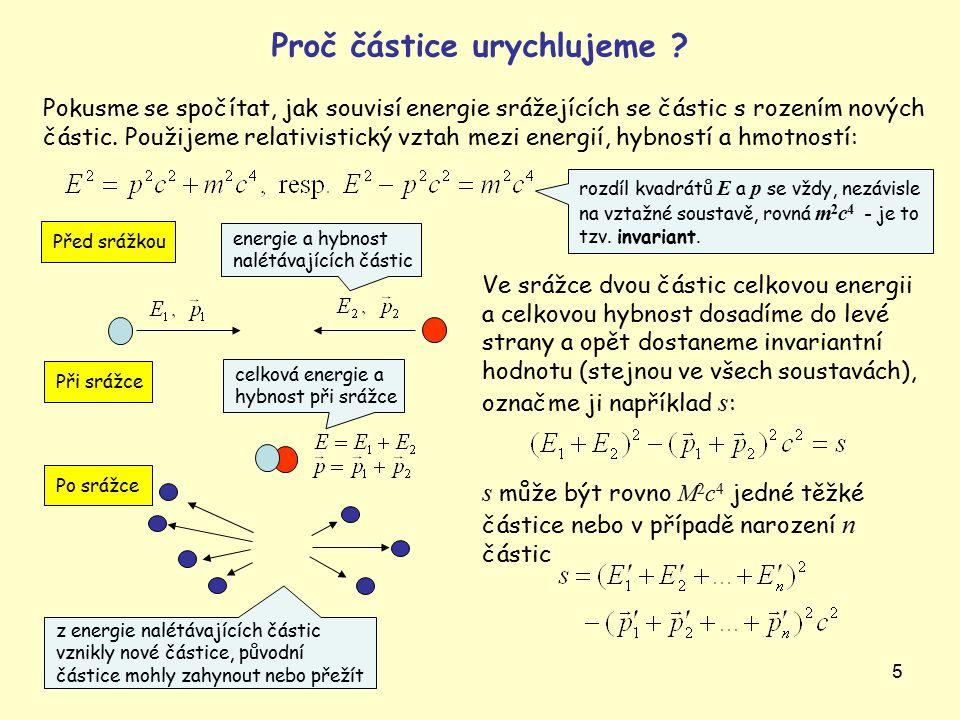 5 Ve srážce dvou částic celkovou energii a celkovou hybnost dosadíme do levé strany a opět dostaneme invariantní hodnotu (stejnou ve všech soustavách), označme ji například s : s může být rovno M 2 c 4 jedné těžké částice nebo v případě narození n částic z energie nalétávajících částic vznikly nové částice, původní částice mohly zahynout nebo přežít energie a hybnost nalétávajících částic Pokusme se spočítat, jak souvisí energie srážejících se částic s rozením nových částic.