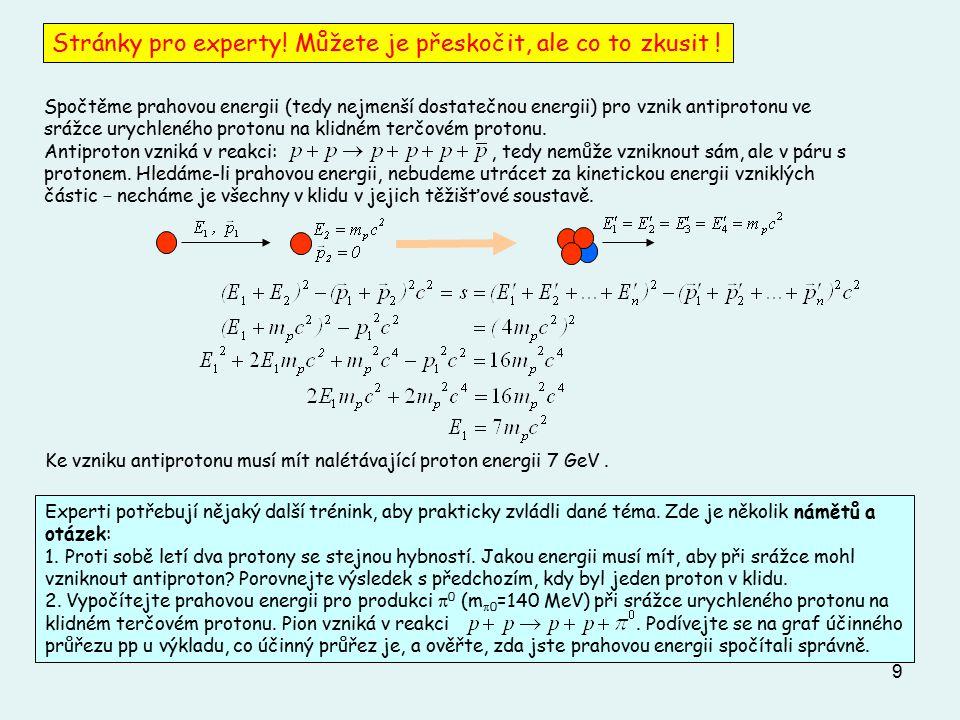 9 Spočtěme prahovou energii (tedy nejmenší dostatečnou energii) pro vznik antiprotonu ve srážce urychleného protonu na klidném terčovém protonu. Antip
