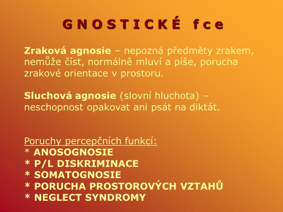 G N O S T I C K É f c e Zraková agnosie – nepozná předměty zrakem, nemůže číst, normálně mluví a píše, porucha zrakové orientace v prostoru. Sluchová