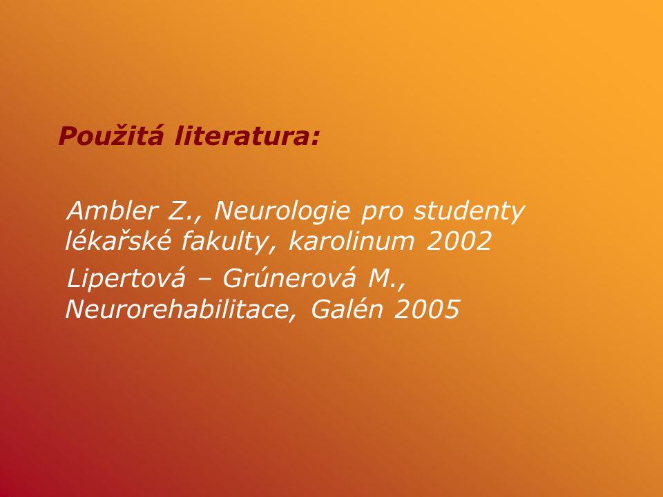 Použitá literatura: Ambler Z., Neurologie pro studenty lékařské fakulty, karolinum 2002 Lipertová – Grúnerová M., Neurorehabilitace, Galén 2005
