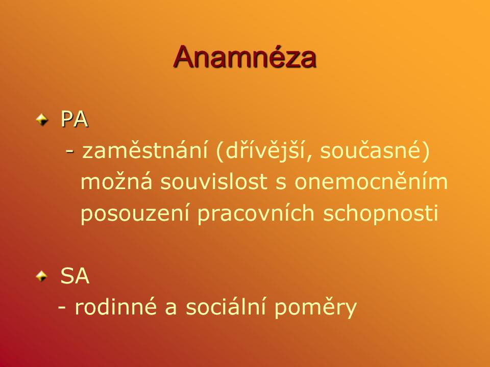Anamnéza PA PA - - zaměstnání (dřívější, současné) možná souvislost s onemocněním posouzení pracovních schopnosti SA - rodinné a sociální poměry